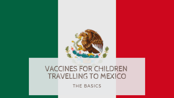 Vaccines for Young Children Travelling to Mexico